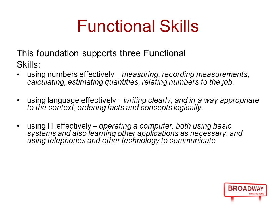 Functional Skills This foundation supports three Functional Skills: using numbers effectively – measuring, recording measurements, calculating, estimating quantities, relating numbers to the job.