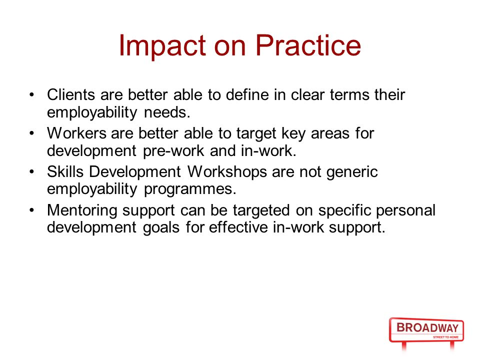Impact on Practice Clients are better able to define in clear terms their employability needs. Workers are better able to target key areas for develop