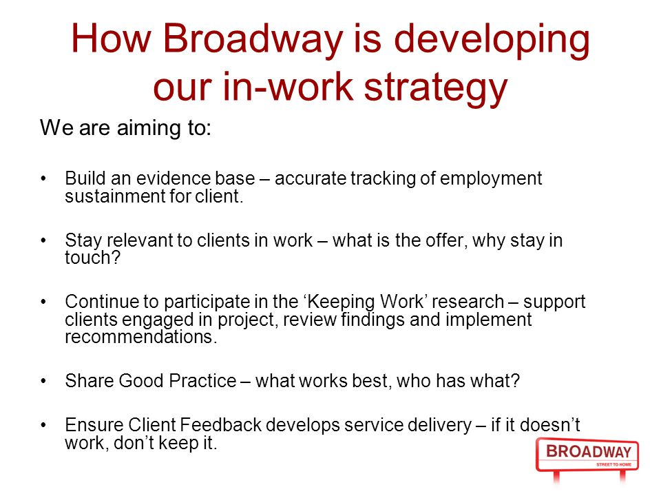 How Broadway is developing our in-work strategy We are aiming to: Build an evidence base – accurate tracking of employment sustainment for client. Sta