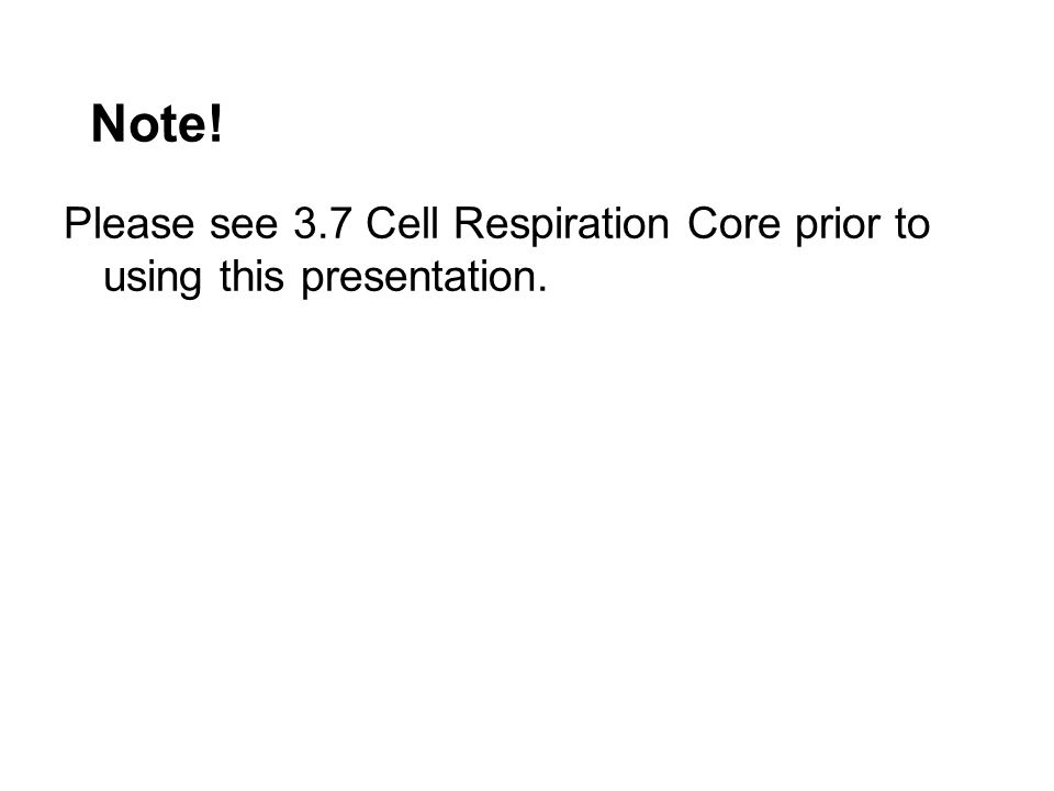 Note! Please see 3.7 Cell Respiration Core prior to using this presentation.
