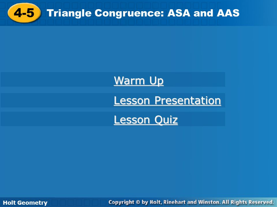 Holt Geometry 4-5 Triangle Congruence: ASA and AAS 4-5 Triangle Congruence: ASA and AAS Holt Geometry Warm Up Warm Up Lesson Presentation Lesson Prese