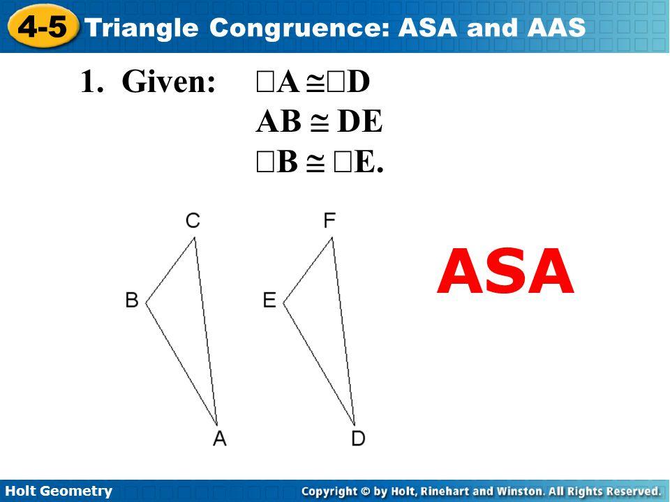 Holt Geometry 4-5 Triangle Congruence: ASA and AAS 1. Given:  A  D AB  DE  B   E. ASA