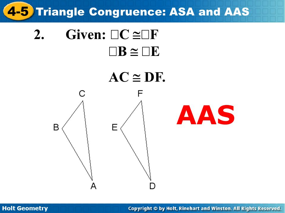 Holt Geometry 4-5 Triangle Congruence: ASA and AAS 2. Given:  C  F  B   E AC  DF. AAS