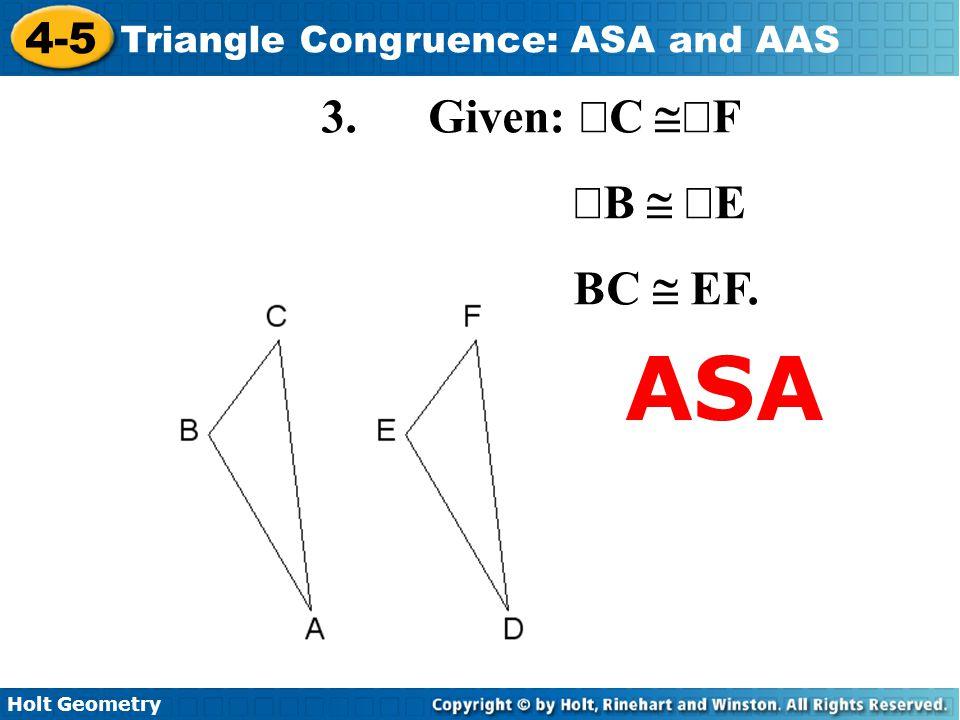 Holt Geometry 4-5 Triangle Congruence: ASA and AAS 3. Given:  C  F  B   E BC  EF. ASA