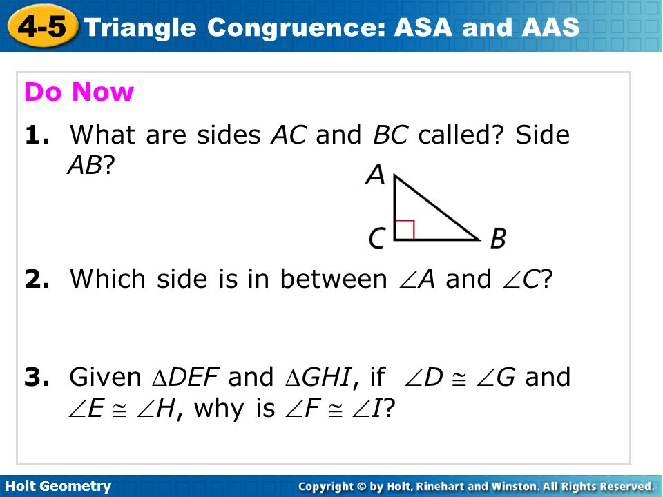 Holt Geometry 4-5 Triangle Congruence: ASA and AAS Apply ASA and AAS to construct triangles and to solve problems.