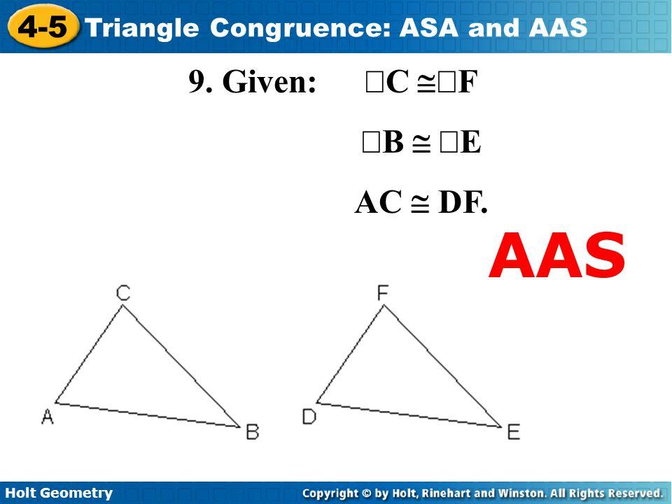 Holt Geometry 4-5 Triangle Congruence: ASA and AAS 9. Given:  C  F  B   E AC  DF. AAS