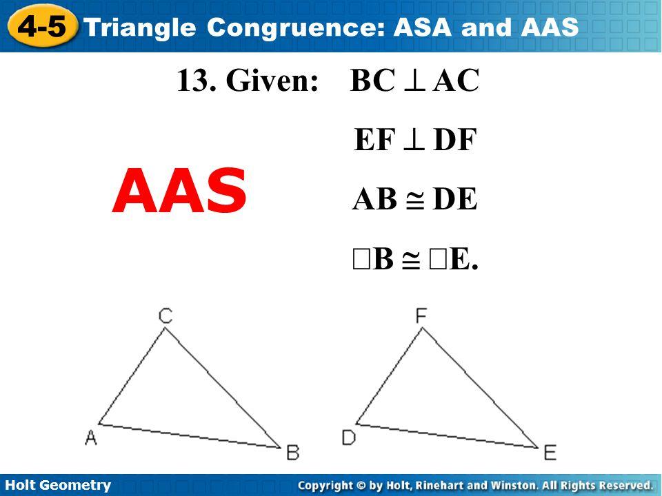 Holt Geometry 4-5 Triangle Congruence: ASA and AAS 13. Given: BC  AC EF  DF AB  DE  B   E. AAS