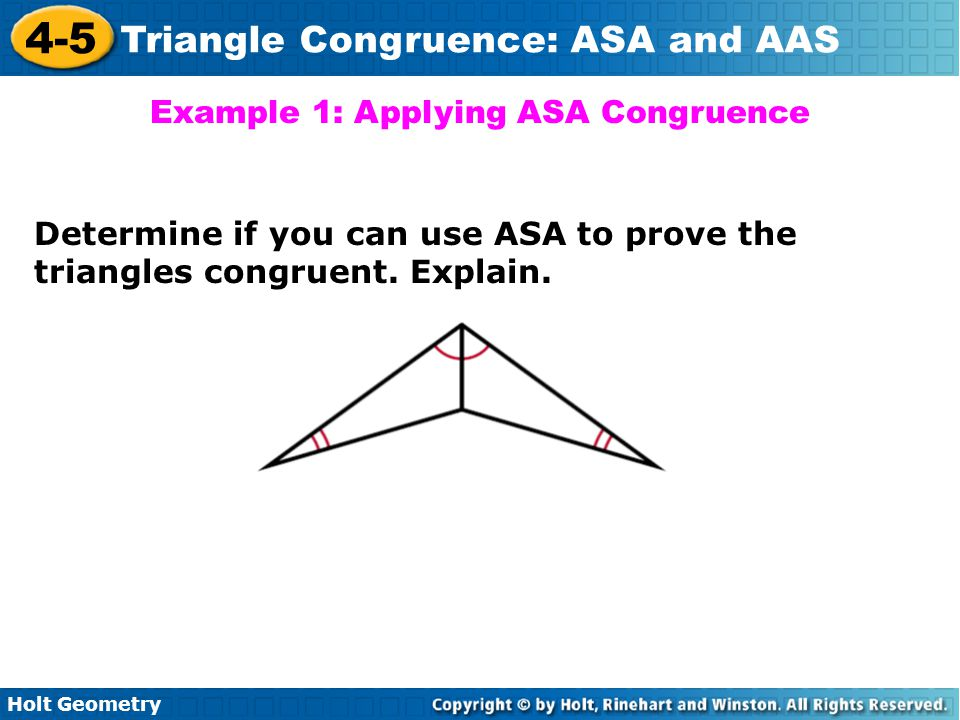 Holt Geometry 4-5 Triangle Congruence: ASA and AAS Example 1: Applying ASA Congruence Determine if you can use ASA to prove the triangles congruent. E
