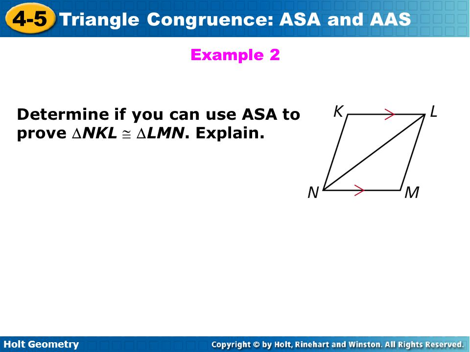 Holt Geometry 4-5 Triangle Congruence: ASA and AAS Example 2 Determine if you can use ASA to prove NKL  LMN. Explain.