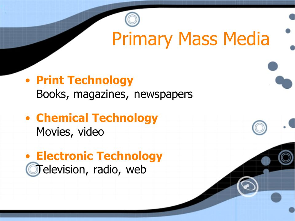 Primary Mass Media Print Technology Books, magazines, newspapers Chemical Technology Movies, video Electronic Technology Television, radio, web Print Technology Books, magazines, newspapers Chemical Technology Movies, video Electronic Technology Television, radio, web