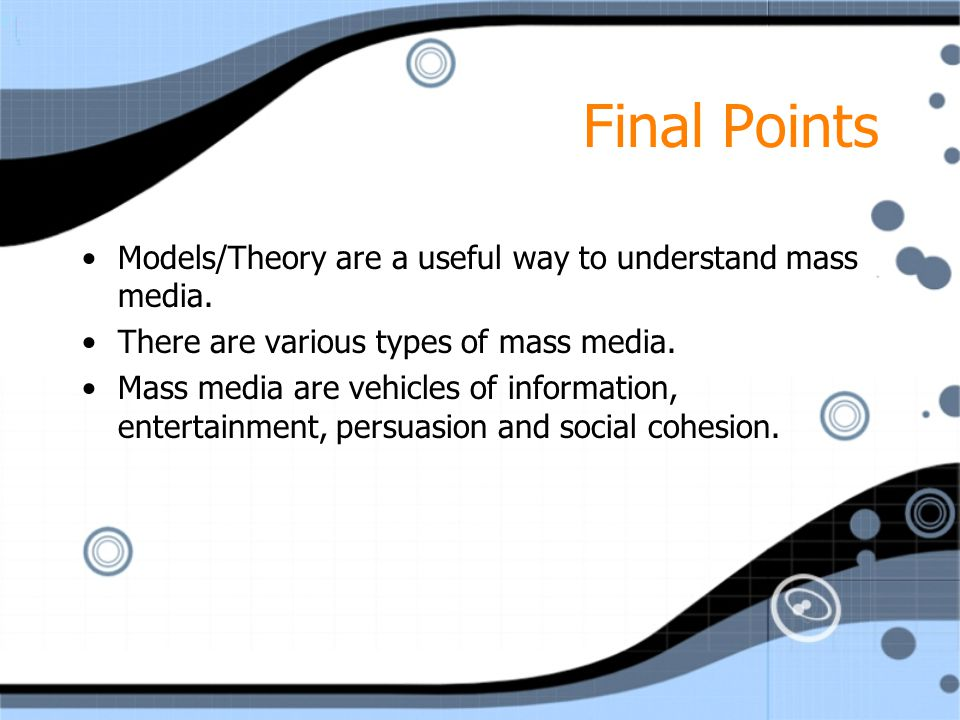 Final Points Models/Theory are a useful way to understand mass media. There are various types of mass media. Mass media are vehicles of information, e