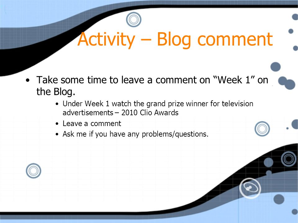 "Activity – Blog comment Take some time to leave a comment on ""Week 1"" on the Blog. Under Week 1 watch the grand prize winner for television advertisem"