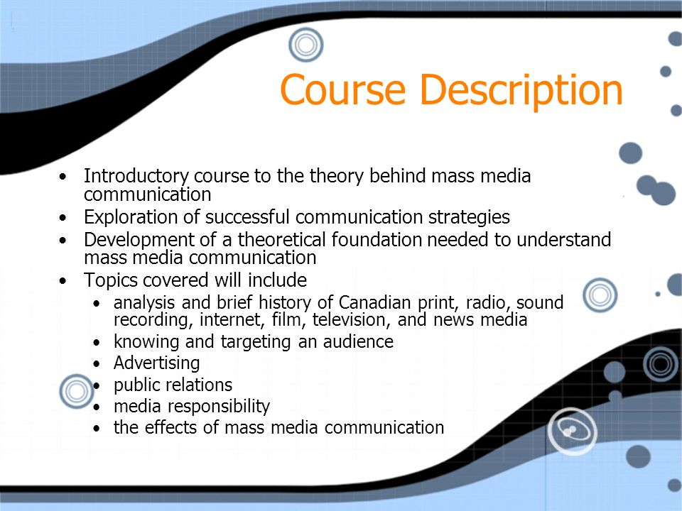 Course Description Introductory course to the theory behind mass media communication Exploration of successful communication strategies Development of a theoretical foundation needed to understand mass media communication Topics covered will include analysis and brief history of Canadian print, radio, sound recording, internet, film, television, and news media knowing and targeting an audience Advertising public relations media responsibility the effects of mass media communication Introductory course to the theory behind mass media communication Exploration of successful communication strategies Development of a theoretical foundation needed to understand mass media communication Topics covered will include analysis and brief history of Canadian print, radio, sound recording, internet, film, television, and news media knowing and targeting an audience Advertising public relations media responsibility the effects of mass media communication