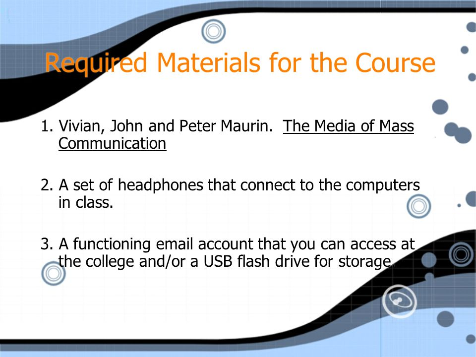 Required Materials for the Course 1. Vivian, John and Peter Maurin. The Media of Mass Communication 2. A set of headphones that connect to the compute