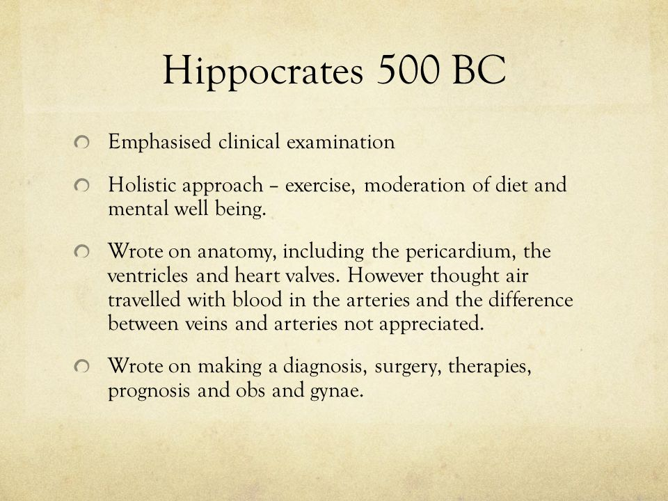 Hippocrates 500 BC Emphasised clinical examination Holistic approach – exercise, moderation of diet and mental well being. Wrote on anatomy, including