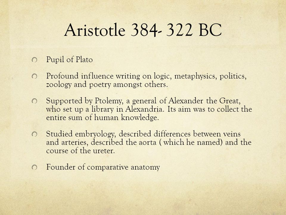 Aristotle 384- 322 BC Pupil of Plato Profound influence writing on logic, metaphysics, politics, zoology and poetry amongst others. Supported by Ptole