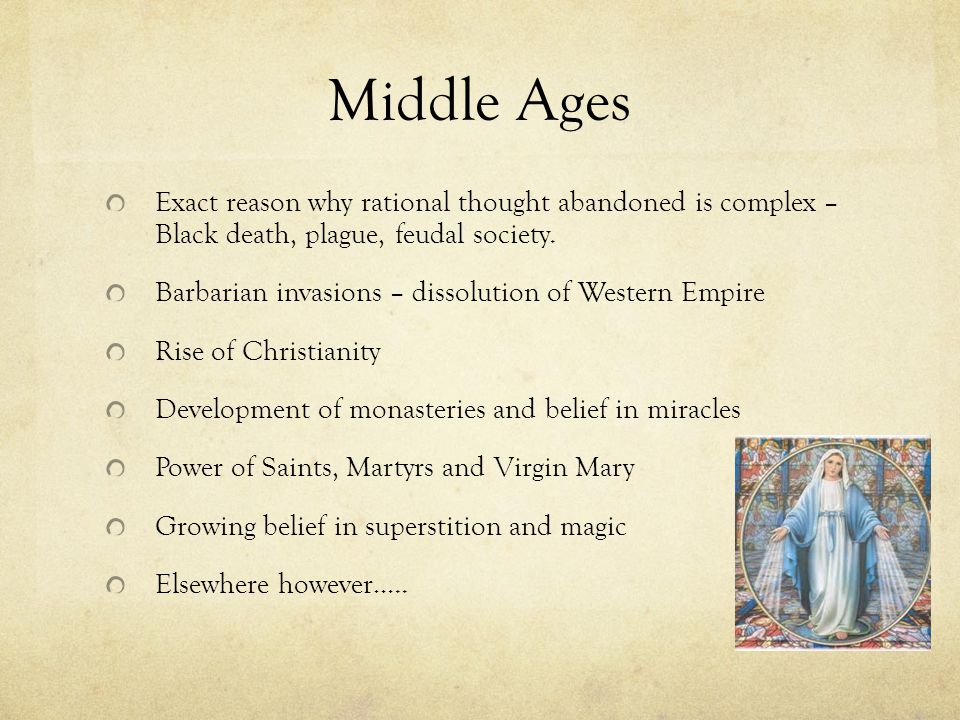 Middle Ages Exact reason why rational thought abandoned is complex – Black death, plague, feudal society. Barbarian invasions – dissolution of Western