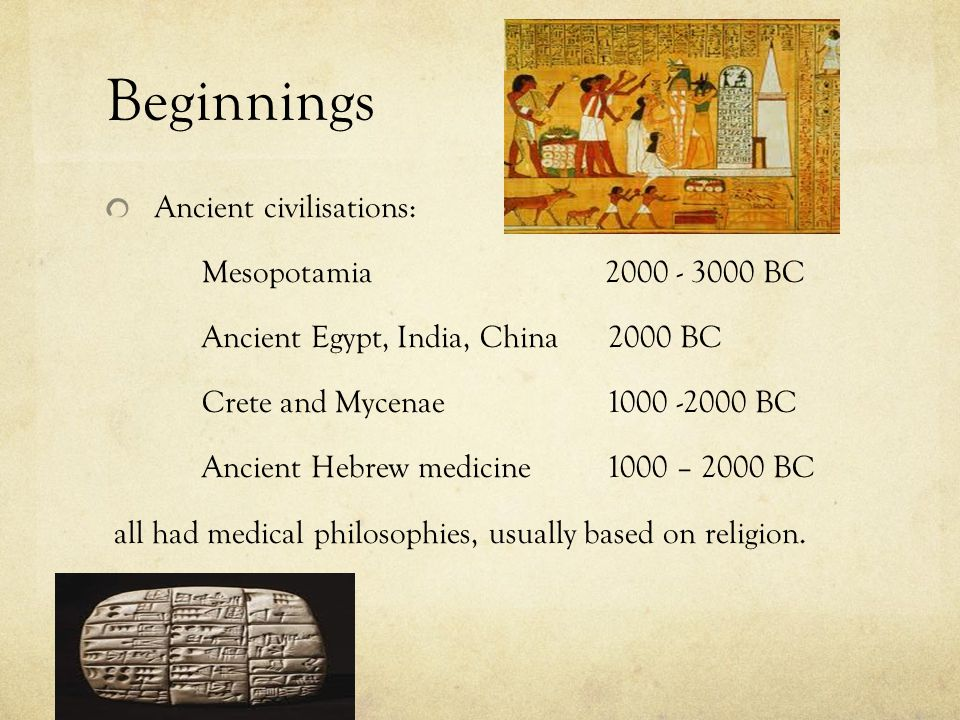 Beginnings Ancient civilisations: Mesopotamia 2000 - 3000 BC Ancient Egypt, India, China 2000 BC Crete and Mycenae 1000 -2000 BC Ancient Hebrew medici