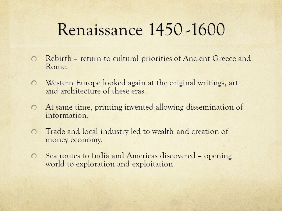 Renaissance 1450 -1600 Rebirth – return to cultural priorities of Ancient Greece and Rome. Western Europe looked again at the original writings, art a