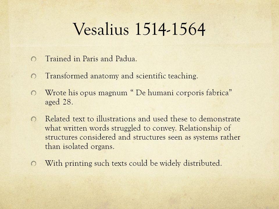 "Vesalius 1514-1564 Trained in Paris and Padua. Transformed anatomy and scientific teaching. Wrote his opus magnum "" De humani corporis fabrica"" aged 2"