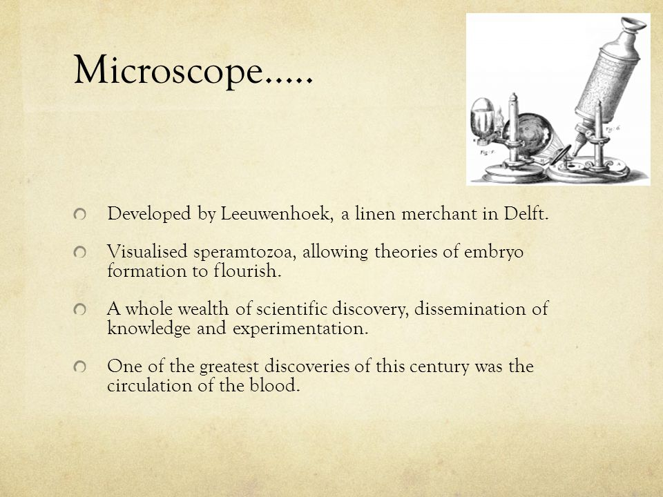 Microscope….. Developed by Leeuwenhoek, a linen merchant in Delft. Visualised speramtozoa, allowing theories of embryo formation to flourish. A whole