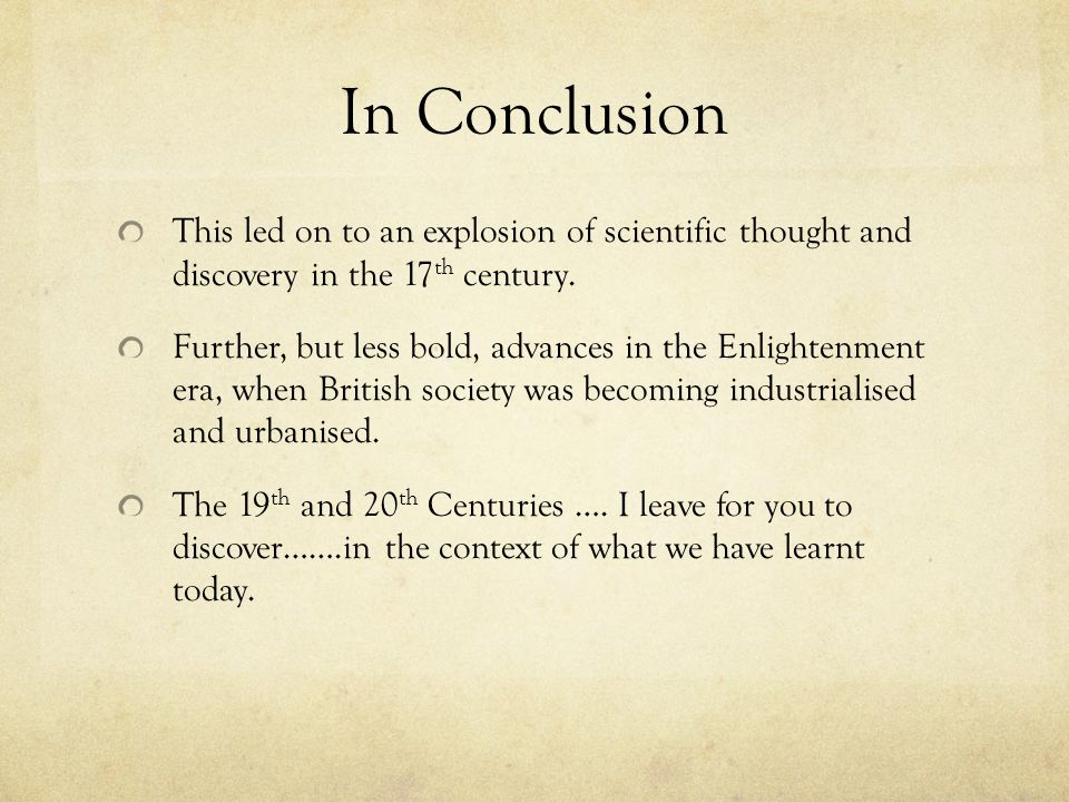 In Conclusion This led on to an explosion of scientific thought and discovery in the 17 th century. Further, but less bold, advances in the Enlightenm