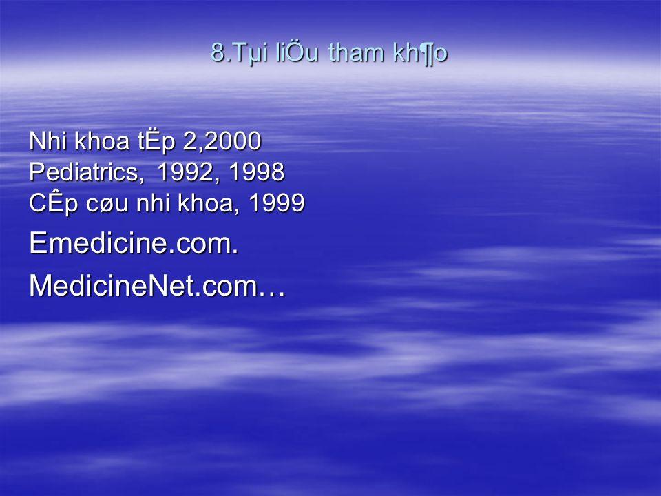 8.Tµi liÖu tham kh¶o Nhi khoa tËp 2,2000 Pediatrics, 1992, 1998 CÊp cøu nhi khoa, 1999 Emedicine.com.MedicineNet.com…