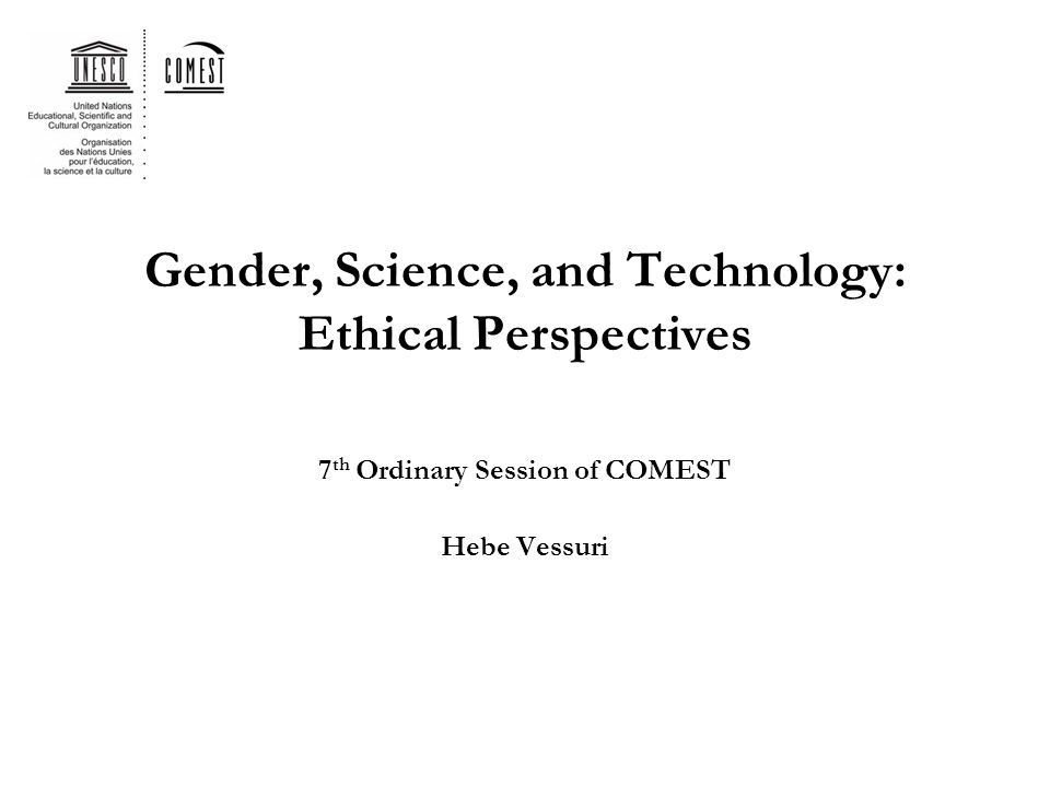 Gender, Science, and Technology: Ethical Perspectives 7 th Ordinary Session of COMEST Hebe Vessuri