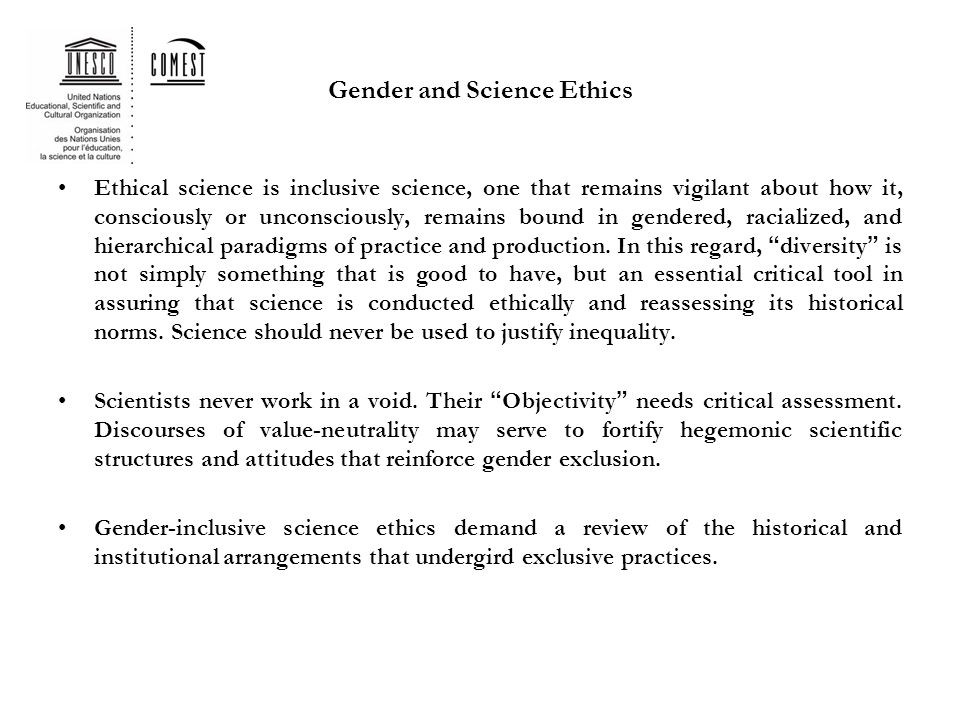 Gender and Science Ethics Ethical science is inclusive science, one that remains vigilant about how it, consciously or unconsciously, remains bound in gendered, racialized, and hierarchical paradigms of practice and production.