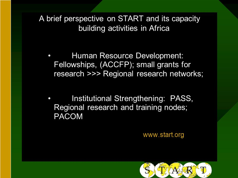 GEORGE PERKINS MARSH INSTITUTEGEORGE PERKINS MARSH INSTITUTE A brief perspective on START and its capacity building activities in Africa Human Resource Development: Fellowships, (ACCFP); small grants for research >>> Regional research networks; Institutional Strengthening: PASS, Regional research and training nodes; PACOM www.start.org