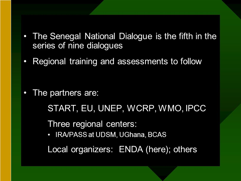 GEORGE PERKINS MARSH INSTITUTEGEORGE PERKINS MARSH INSTITUTE The Senegal National Dialogue is the fifth in the series of nine dialogues Regional training and assessments to follow The partners are: START, EU, UNEP, WCRP, WMO, IPCC Three regional centers: IRA/PASS at UDSM, UGhana, BCAS Local organizers: ENDA (here); others