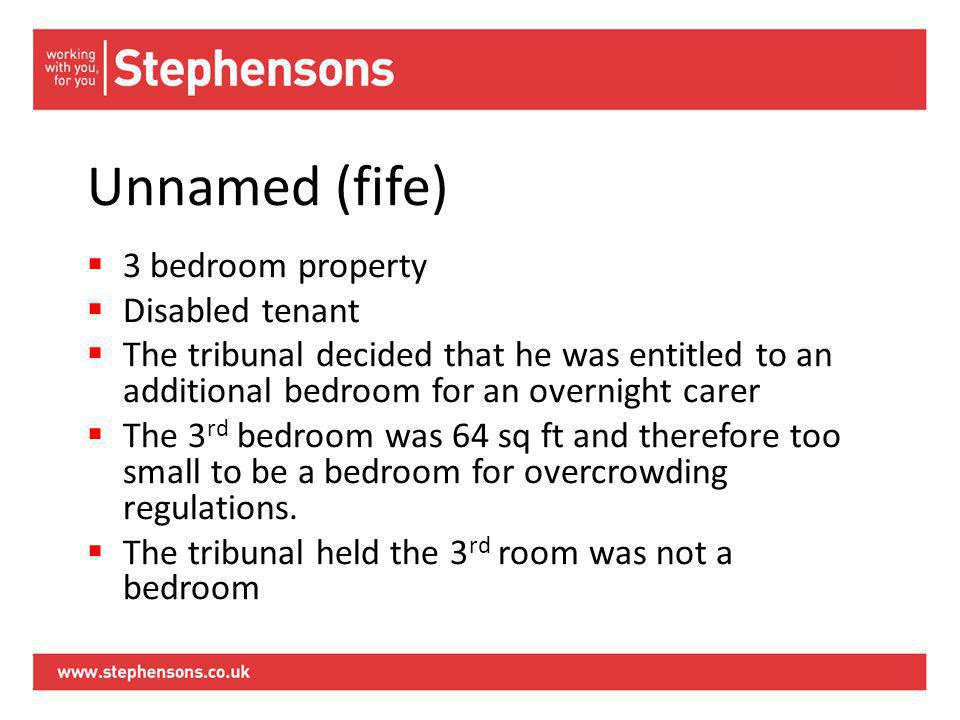 Unnamed (fife)  3 bedroom property  Disabled tenant  The tribunal decided that he was entitled to an additional bedroom for an overnight carer  The 3 rd bedroom was 64 sq ft and therefore too small to be a bedroom for overcrowding regulations.