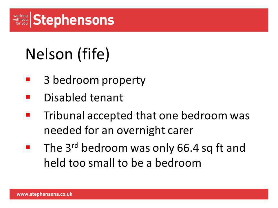 Nelson (fife)  3 bedroom property  Disabled tenant  Tribunal accepted that one bedroom was needed for an overnight carer  The 3 rd bedroom was only 66.4 sq ft and held too small to be a bedroom
