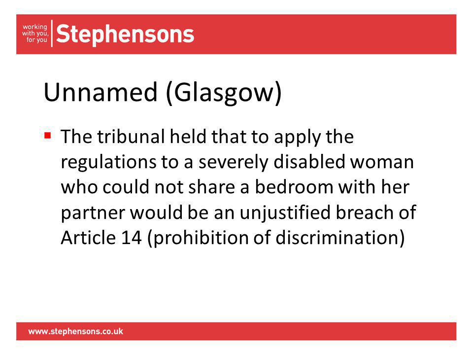 Unnamed (Glasgow)  The tribunal held that to apply the regulations to a severely disabled woman who could not share a bedroom with her partner would be an unjustified breach of Article 14 (prohibition of discrimination)