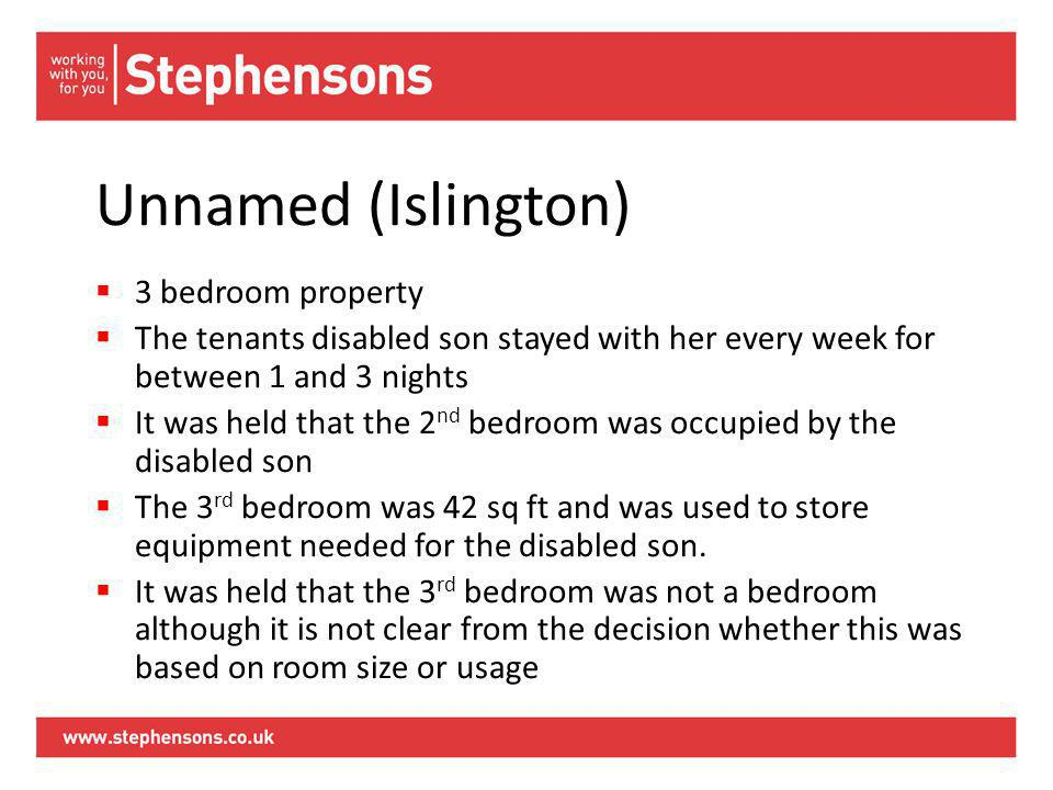 Unnamed (Islington)  3 bedroom property  The tenants disabled son stayed with her every week for between 1 and 3 nights  It was held that the 2 nd bedroom was occupied by the disabled son  The 3 rd bedroom was 42 sq ft and was used to store equipment needed for the disabled son.