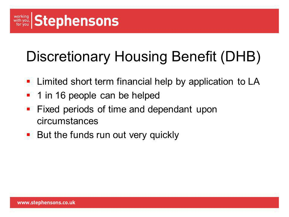 Discretionary Housing Benefit (DHB)  Limited short term financial help by application to LA  1 in 16 people can be helped  Fixed periods of time and dependant upon circumstances  But the funds run out very quickly