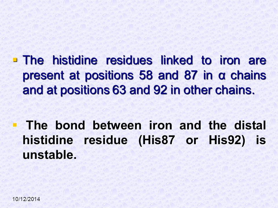 10/12/2014  The histidine residues linked to iron are present at positions 58 and 87 in α chains and at positions 63 and 92 in other chains.  The bo