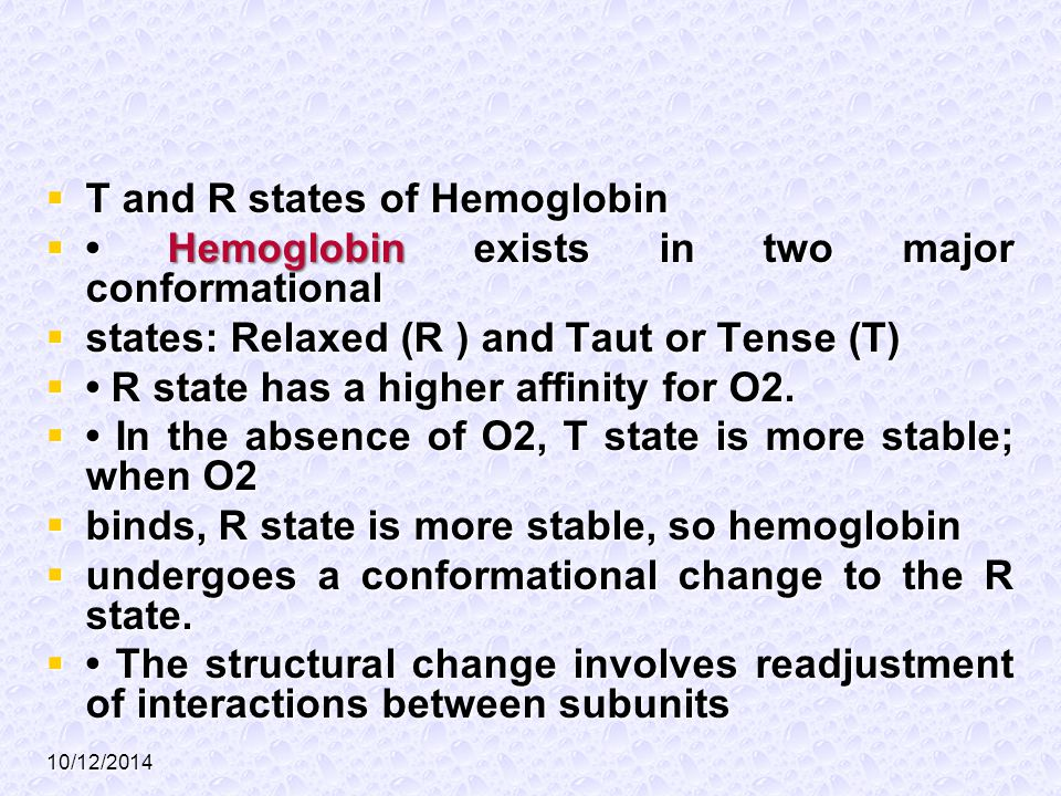 10/12/2014  T and R states of Hemoglobin  Hemoglobin exists in two major conformational  states: Relaxed (R ) and Taut or Tense (T)  R state has a