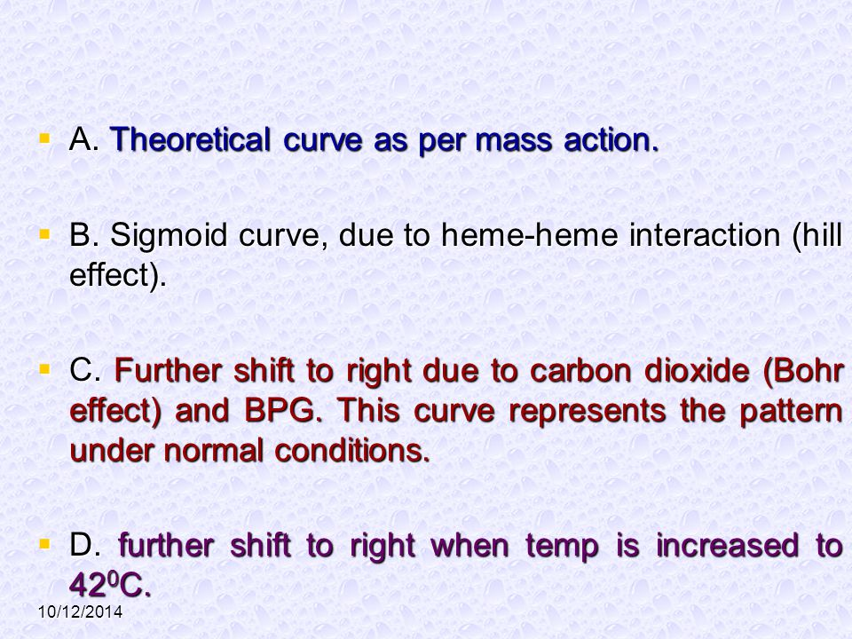 10/12/2014  A. Theoretical curve as per mass action.  B. Sigmoid curve, due to heme-heme interaction (hill effect).  C. Further shift to right due