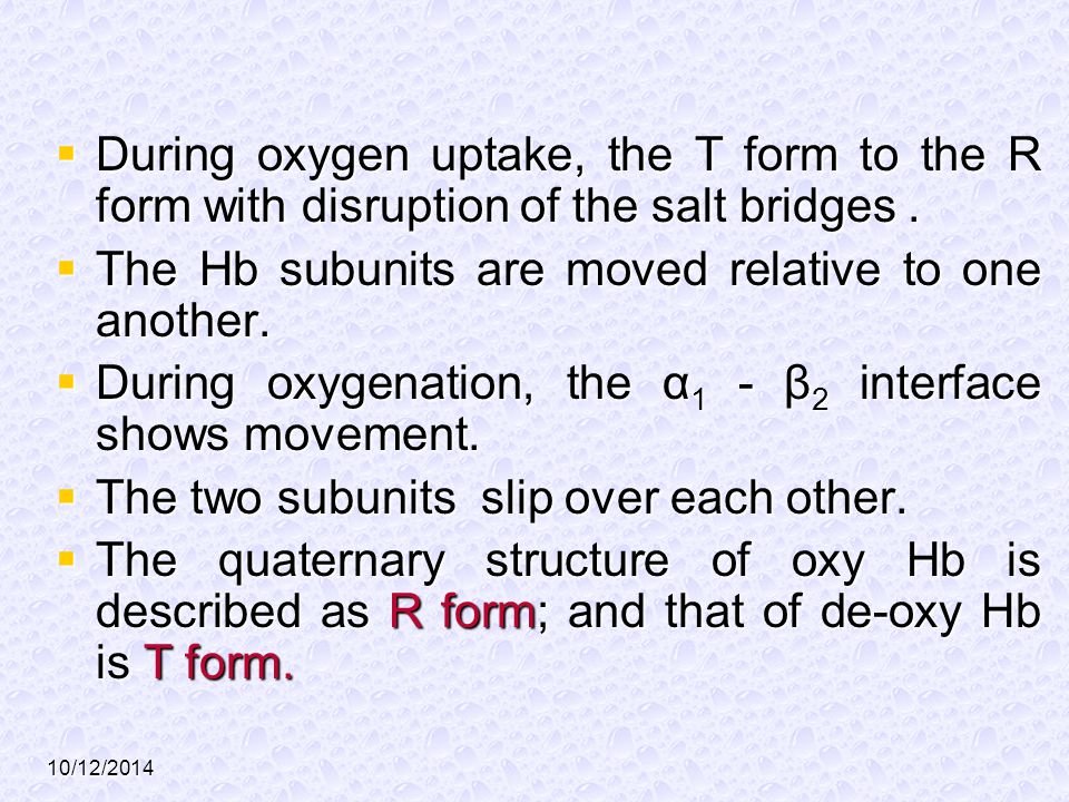 10/12/2014  During oxygen uptake, the T form to the R form with disruption of the salt bridges.  The Hb subunits are moved relative to one another.