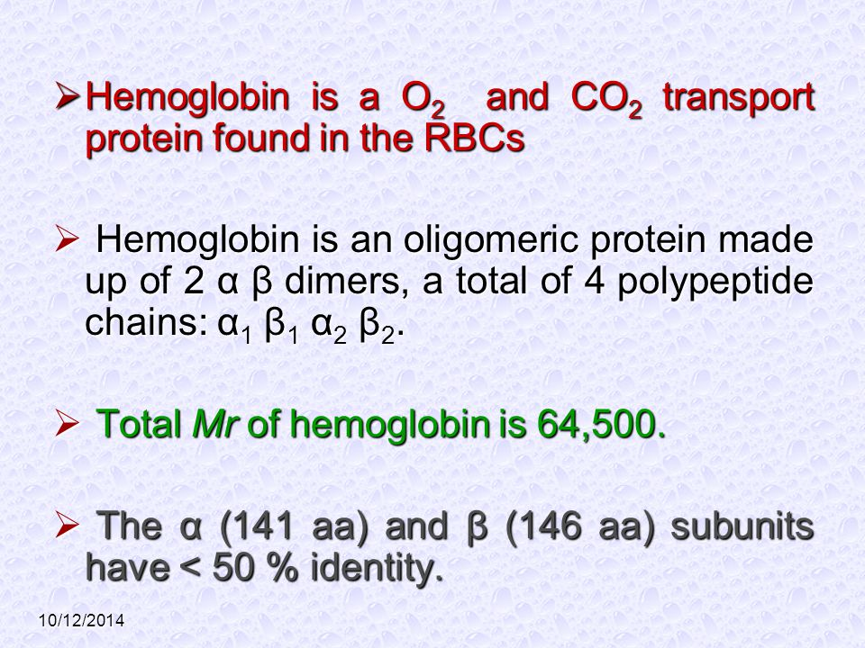 10/12/2014  Hemoglobin is a O 2 and CO 2 transport protein found in the RBCs  Hemoglobin is an oligomeric protein made up of 2 α β dimers, a total o