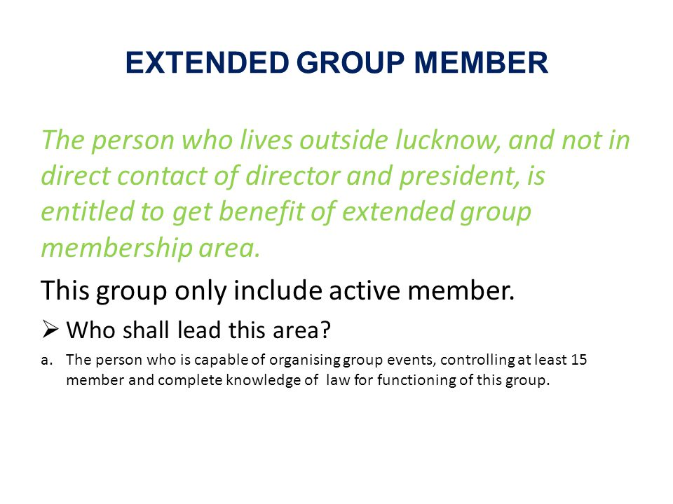 EXTENDED GROUP MEMBER The person who lives outside lucknow, and not in direct contact of director and president, is entitled to get benefit of extended group membership area.