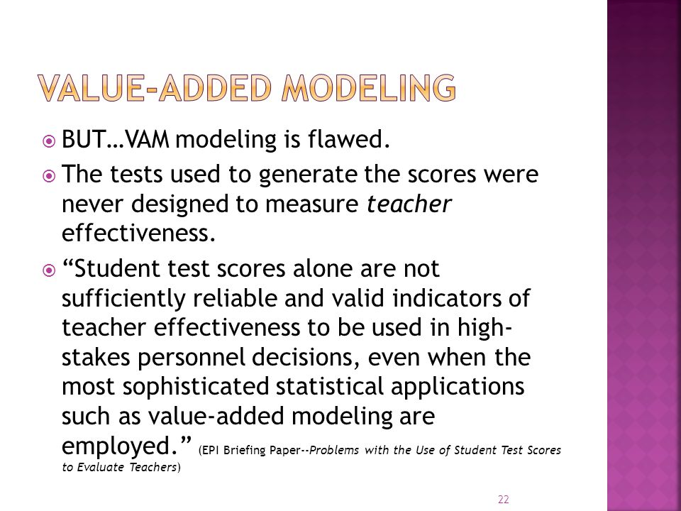 " BUT…VAM modeling is flawed.  The tests used to generate the scores were never designed to measure teacher effectiveness.  ""Student test scores alo"