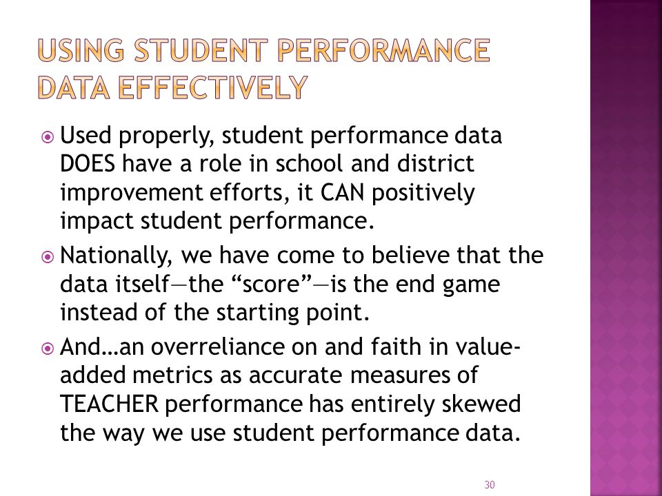  Used properly, student performance data DOES have a role in school and district improvement efforts, it CAN positively impact student performance. 