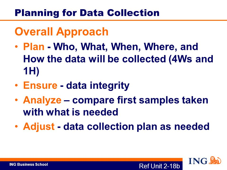 ING Business School Ref Unit 2-18b Planning for Data Collection Overall Approach Plan - Who, What, When, Where, and How the data will be collected (4W