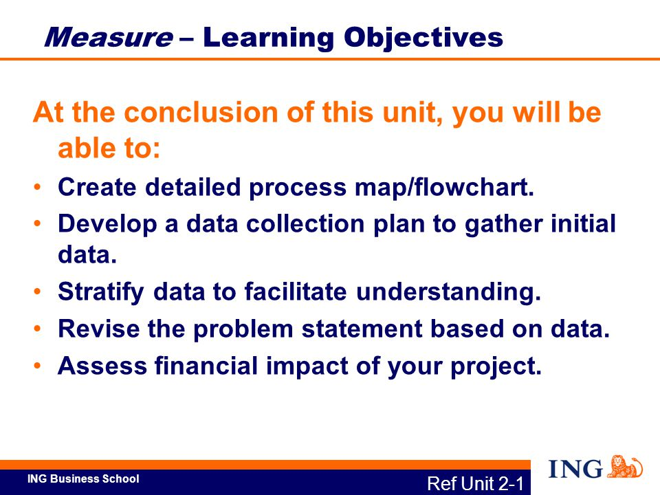 ING Business School Ref Unit 2-1 Measure – Learning Objectives At the conclusion of this unit, you will be able to: Create detailed process map/flowch