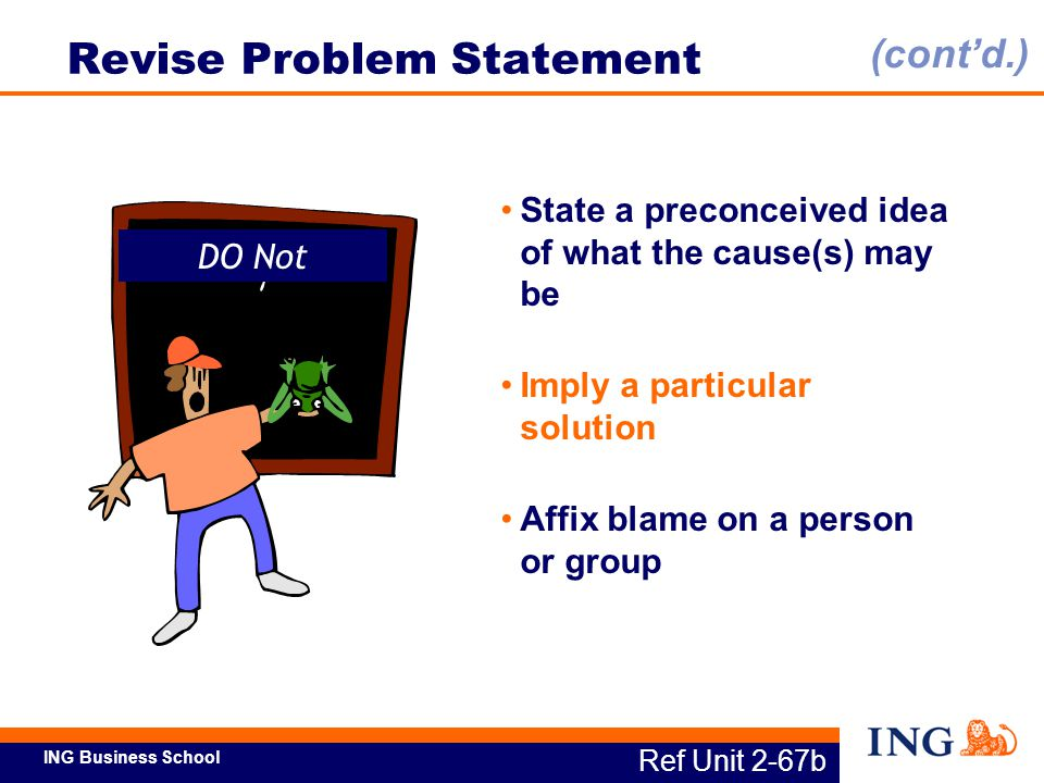 ING Business School DO Not Ref Unit 2-67b Revise Problem Statement State a preconceived idea of what the cause(s) may be Imply a particular solution A