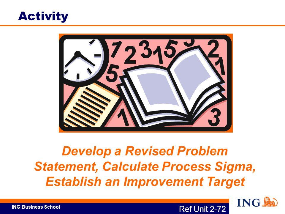 ING Business School Develop a Revised Problem Statement, Calculate Process Sigma, Establish an Improvement Target Ref Unit 2-72 Activity