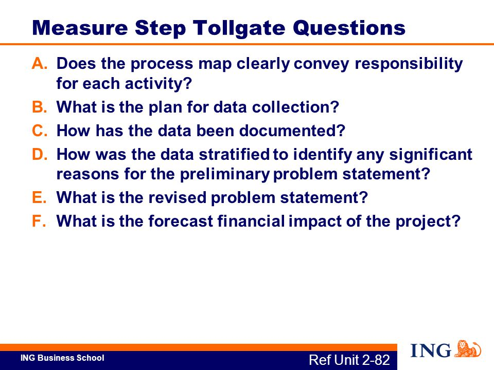 ING Business School Ref Unit 2-82 Measure Step Tollgate Questions A.Does the process map clearly convey responsibility for each activity? B.What is th