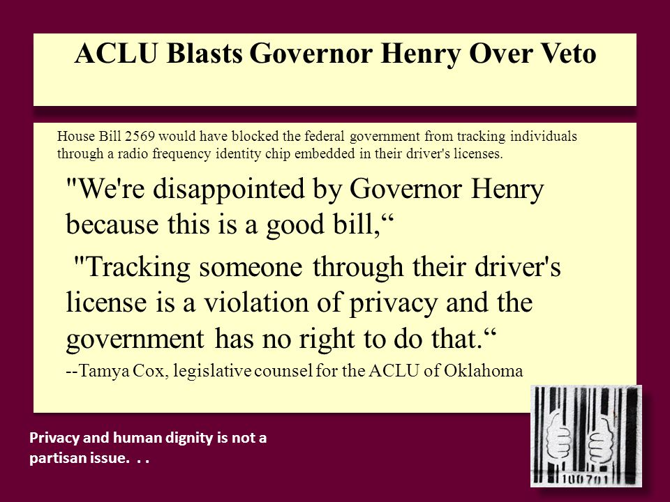 ACLU Blasts Governor Henry Over Veto We re disappointed by Governor Henry because this is a good bill, Tracking someone through their driver s license is a violation of privacy and the government has no right to do that. --Tamya Cox, legislative counsel for the ACLU of Oklahoma We re disappointed by Governor Henry because this is a good bill, Tracking someone through their driver s license is a violation of privacy and the government has no right to do that. --Tamya Cox, legislative counsel for the ACLU of Oklahoma House Bill 2569 would have blocked the federal government from tracking individuals through a radio frequency identity chip embedded in their driver s licenses.